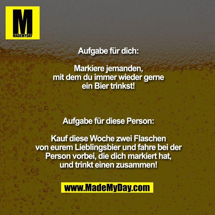 Aufgabe für dich:<br /> <br /> Markiere jemanden,<br /> mit dem du immer wieder gerne<br /> ein Bier trinkst!<br /> <br /> <br /> <br /> Aufgabe für diese Person:<br /> <br /> Kauf diese Woche zwei Flaschen<br /> von eurem Lieblingsbier und fahre bei der<br /> Person vorbei, die dich markiert hat,<br /> und trinkt einen zusammen!