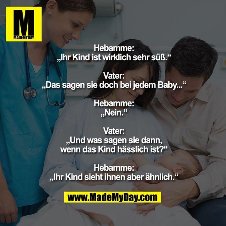 """Hebamme:<br /> """"Ihr Kind ist wirklich sehr süß.""""<br /> <br /> Vater:<br /> """"Das sagen sie doch bei jedem Baby...""""<br /> <br /> Hebamme:<br /> """"Nein.""""<br /> <br /> Vater:<br /> """"Und was sagen sie dann,<br /> wenn das Kind hässlich ist?""""<br /> <br /> Hebamme:<br /> """"Ihr Kind sieht ihnen aber ähnlich."""""""