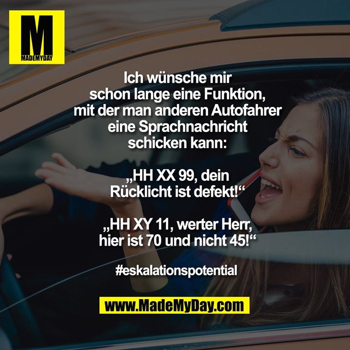 """Ich wünsche mir<br /> schon lange eine Funktion,<br /> mit der man anderen Autofahrer<br /> eine Sprachnachricht<br /> schicken kann:<br /> <br /> """"HH XX 99, dein<br /> Rücklicht ist defekt!""""<br /> <br /> """"HH XY 11, werter Herr,<br /> hier ist 70 und nicht 45!""""<br /> <br /> #eskalationspotential"""
