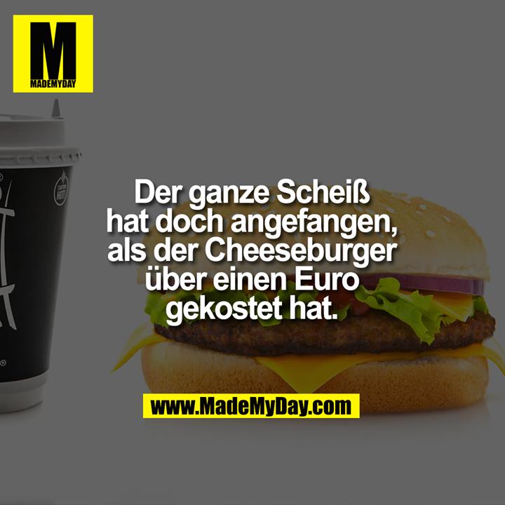 Der ganze Scheiß hat doch angefangen, als der Cheeseburger über einen Euro gekostet hat.