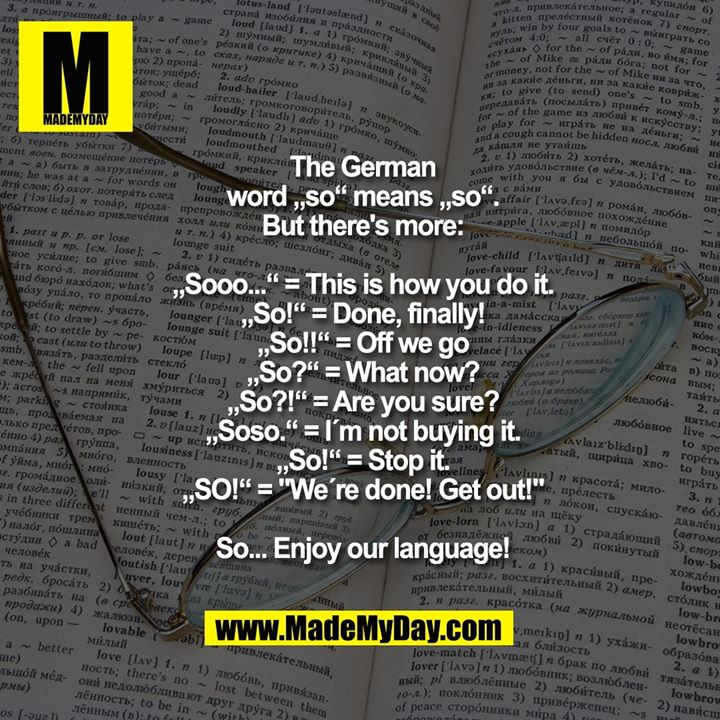 """The German<br /> word """"so"""" means """"so"""".<br /> But there's more:<br /> <br /> """"Sooo..."""" = This is how you do it.<br /> """"So!"""" = Done, finally!<br /> """"So!!"""" = Off we go<br /> """"So?"""" = What now?<br /> """"So?!"""" = Are you sure?<br /> """"Soso."""" = I´m not buying it.<br /> """"So!"""" = Stop it.<br /> """"SO!"""" = """"We´re done! Get out!""""<br /> <br /> So... Enjoy our language!"""