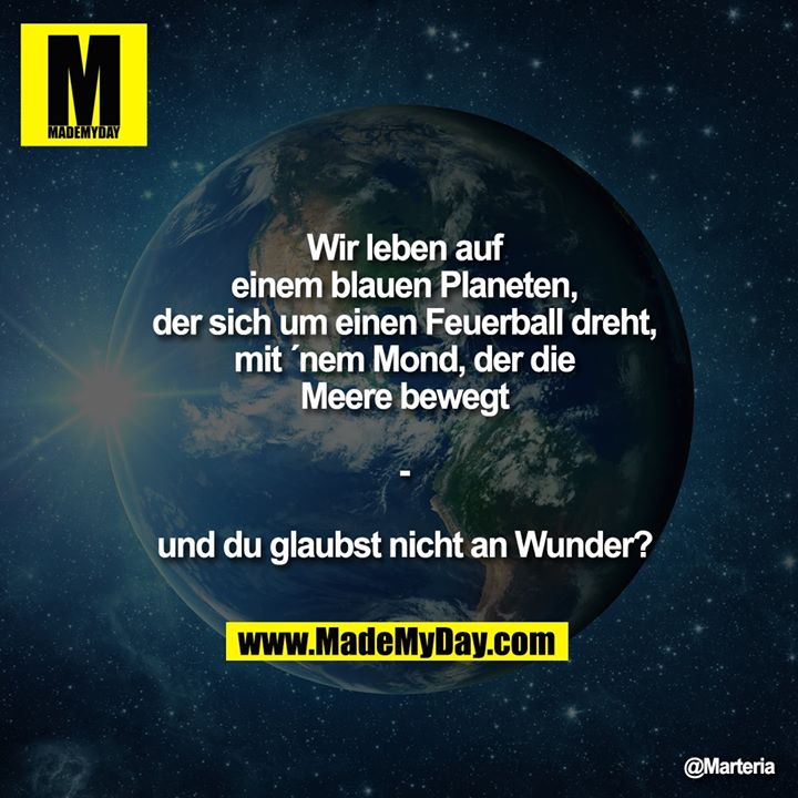 Wir leben auf einem blauen Planeten, der sich um einen Feuerball dreht, mit ´nem Mond, der die Meere bewegt - und du glaubst nicht an Wunder?