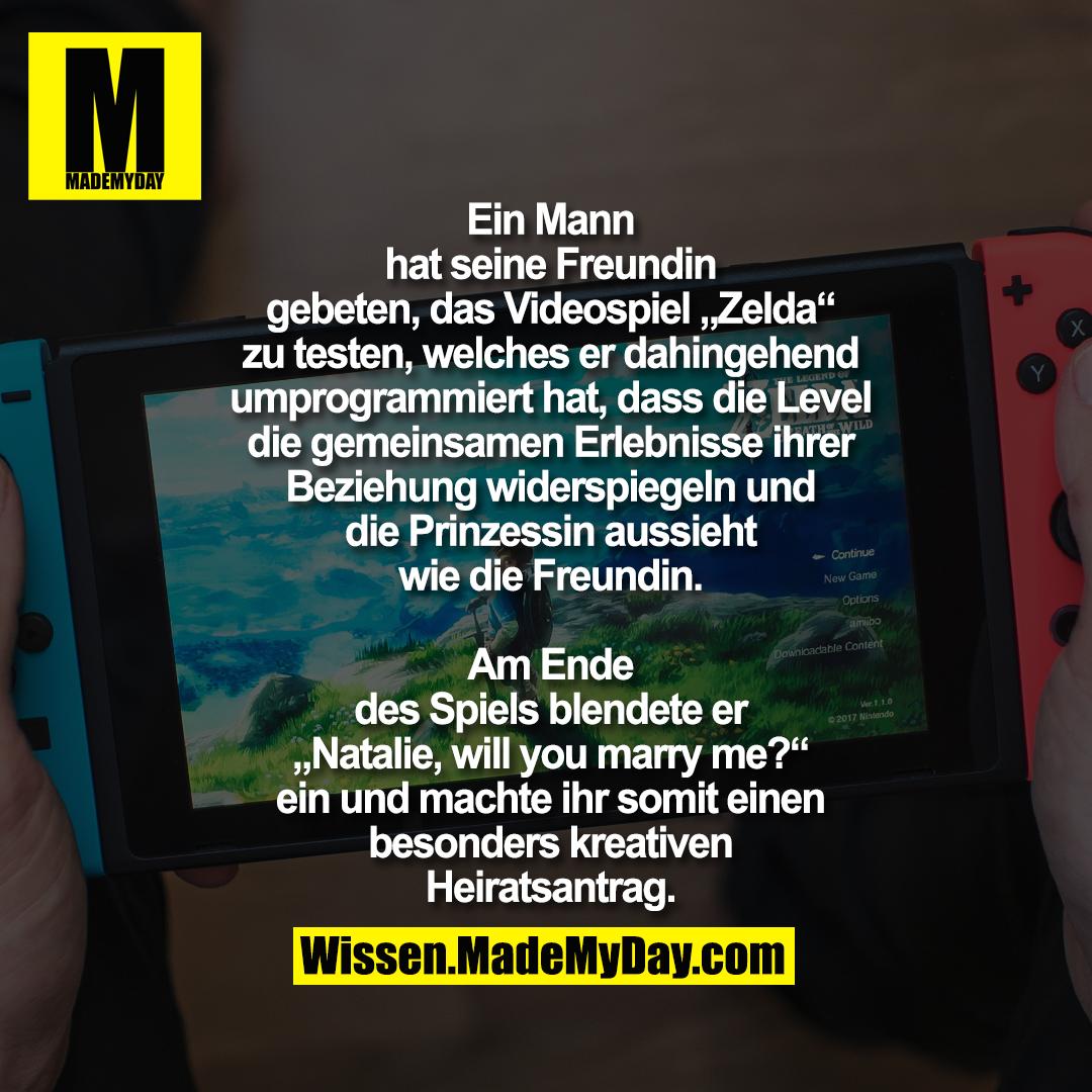 """Ein Mann hat seine Freundin geben, das Videospiel """"Zelda"""" zu testen, welches er dahingehend umprogrammiert hat, dass die Level die gemeinsamen Erlebnisse ihrer Beziehung widerspiegeln und die Prinzessin aussieht wie die Freundin.<br /> Am Ende des Spiels blendete er """"Natalie, will you marry me?"""" ein und machte ihr somit einen besonders kreativen Heiratsantrag."""