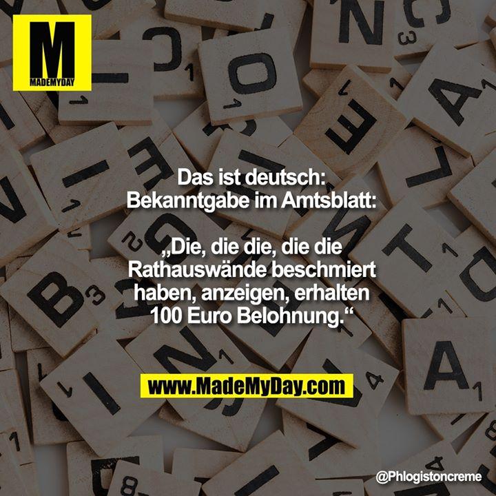 """Das ist deutsch:<br /> Bekanntgabe im Amtsblatt:<br /> """"Die, die die, die die<br /> Rathauswände beschmiert<br /> haben, anzeigen, erhalten<br /> 100 Euro Belohnung."""""""