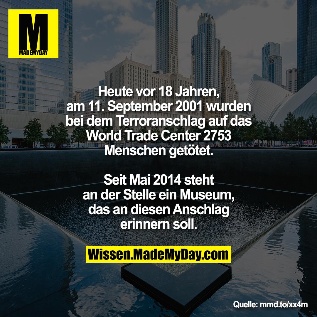 Heute vor 18 Jahren,<br /> am 11. September 2001 wurden<br /> bei dem Terroranschlag auf das<br /> World Trade Center 2753<br /> Menschen getötet.<br /> <br /> Seit Mai 2014 steht<br /> an der Stelle ein Museum,<br /> das an diesen Anschlag<br /> erinnern soll.