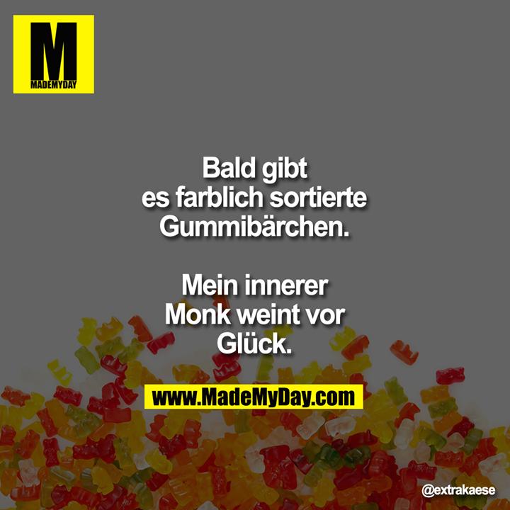 Bald gibt es farblich<br /> sortierte Gummibärchen.<br /> Mein innerer Monk weint<br /> vor Glück.