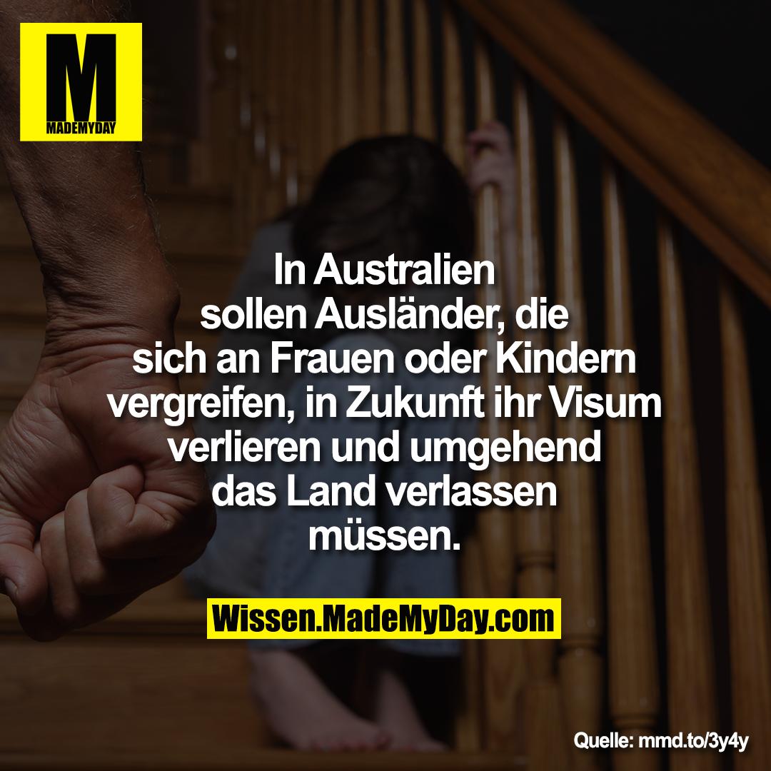 In Australien<br /> sollen Ausländer, die<br /> sich an Frauen oder Kindern<br /> vergreifen, in Zukunft ihr Visum<br /> verlieren und umgehend<br /> das Land verlassen<br /> müssen.