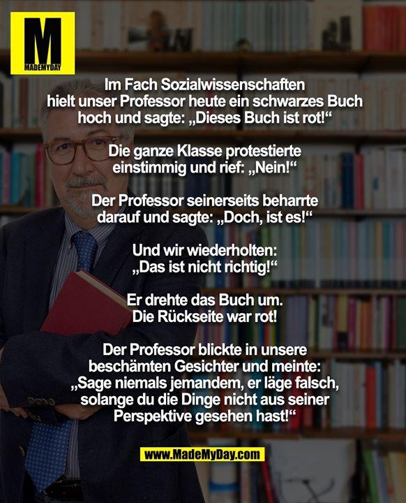 """Im Fach Sozialwissenschaften hielt unser Professor heute ein schwarzes Buch hoch und sagte: """"Dieses Buch ist rot!""""<br /> Die ganze Klasse protestierte einstimmig und rief: """"Nein!""""<br /> Der Professor seinerseits beharrte darauf und sagte: """"Doch, ist es!""""<br /> <br /> Und wir wiederholten: """"Das ist nicht richtig!""""<br /> Er drehte das Buch um- und die Rückseite war rot!<br /> <br /> Der Professor blickte in unsere beschämten Gesichter und meinte: """"Sage niemals jemandem, er läge falsch, solange du die Dinge nicht aus seiner Perspektive gesehen hast!"""""""