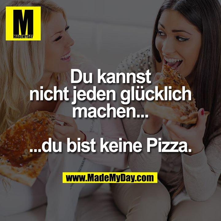 Du kannst<br /> nicht jeden glücklich<br /> machen...<br /> <br /> ...du bist keine Pizza.