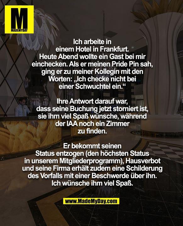 """Ich arbeite in<br /> einem Hotel in Frankfurt.<br /> Heute Abend wollte ein Gast bei mir<br /> einchecken. Als er meinen Pride Pin sah,<br /> ging er zu meiner Kollegin mit den<br /> Worten: """"Ich checke nicht bei<br /> einer Schwuchtel ein.""""<br /> <br /> Ihre Antwort darauf war,<br /> dass seine Buchung jetzt storniert ist,<br /> sie ihm viel Spaß wünsche, während<br /> der IAA noch ein Zimmer<br /> zu finden.<br /> <br /> Er bekommt seinen<br /> Status entzogen (den höchsten Status<br /> in unserem Mitgliederprogramm), Hausverbot<br /> und seine Firma erhält zudem eine Schilderung<br /> des Vorfalls mit einer Beschwerde über ihn.<br /> Ich wünsche ihm viel Spaß."""
