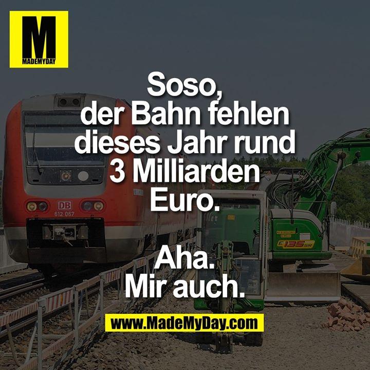 Soso, der Bahn fehlen dieses Jahr rund 3 Milliarden Euro.<br /> <br /> Aha. Mir auch.