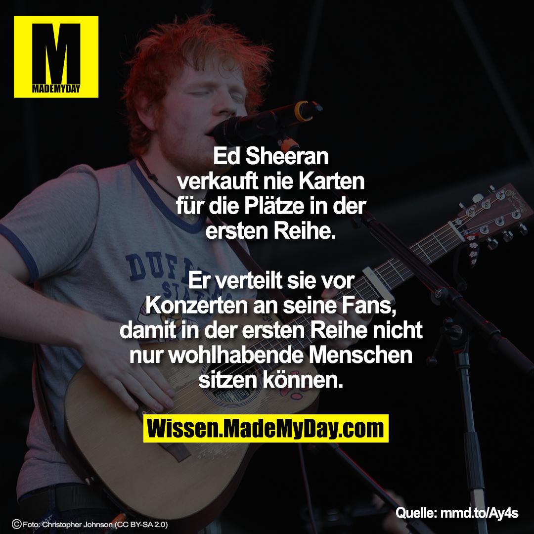 Ed Sheeran verkauft nie Karten für die Plätze in der ersten Reihe.<br /> Er verteilt sie vor Konzerten an seine Fans, damit in der ersten Reihe nicht nur wohlhabende Menschen sitzen können.