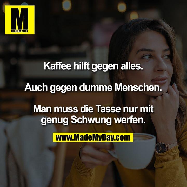 Kaffee hilft gegen alles.<br /> <br /> Auch gegen dumme Menschen.<br /> <br /> Man muss die Tasse nur mit genug Schwung werfen.