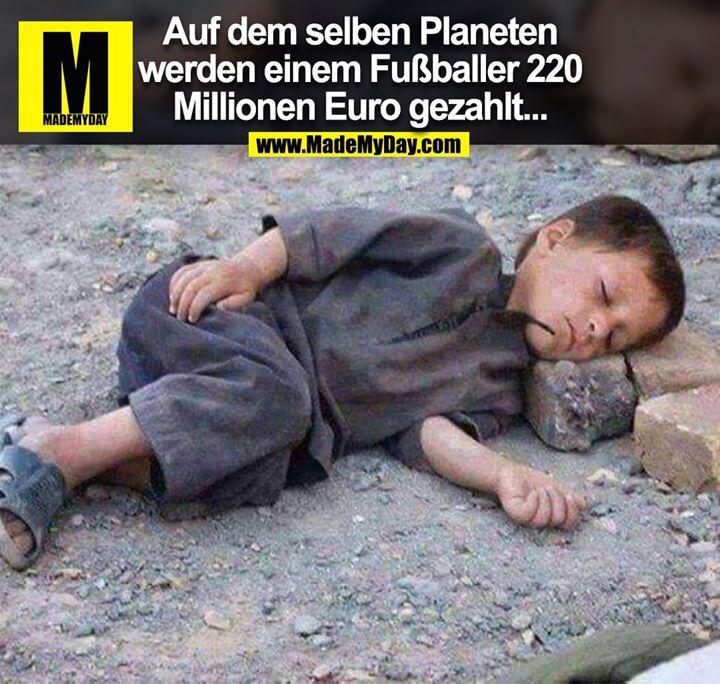 Auf dem selben Planeten<br /> werden einem Fußballer 220<br /> Millionen Euro gezahlt...