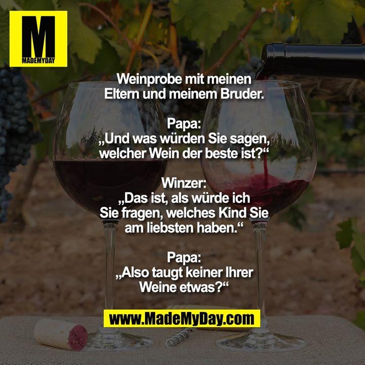 """Weinprobe mit meinen Eltern und meinem Bruder.<br /> <br /> Papa: """"Und was würden Sie sagen, welcher Wein der beste ist?""""<br /> <br /> Winzer: """"Das ist, als würde ich Sie fragen, welches Kind Sie am liebsten haben.""""<br /> <br /> Papa: """"Also taugt keiner Ihrer Weine etwas?"""""""
