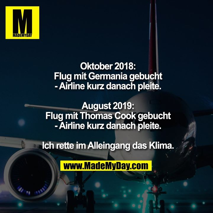 Oktober 2018:<br /> Flug mit Germania gebucht<br /> - Airline kurz danach pleite.<br /> <br /> August 2019:<br /> Flug mit Thomas Cook gebucht<br /> - Airline kurz danach pleite.<br /> <br /> Ich rette im Alleingang das Klima.