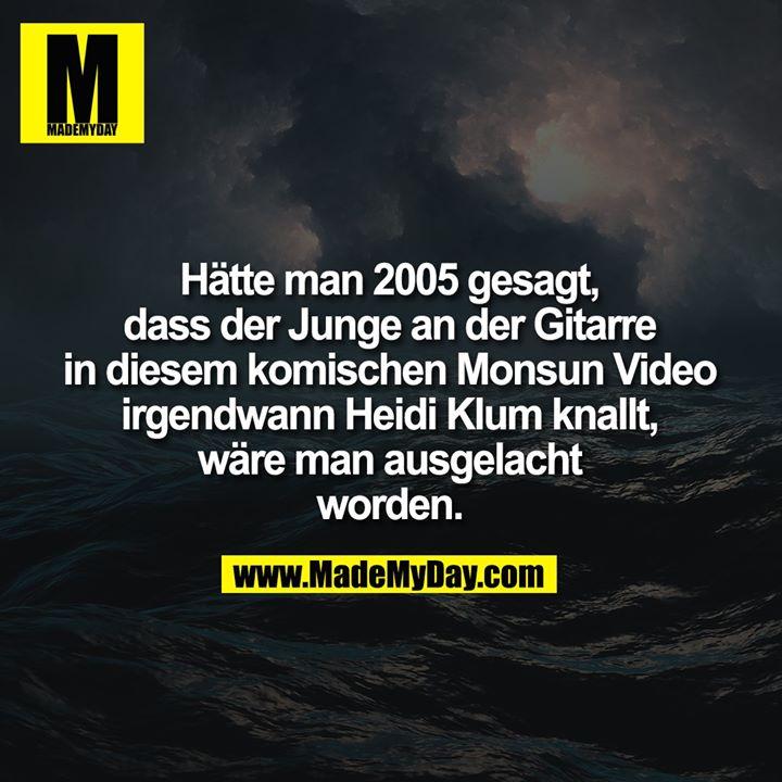 Hätte man 2005 gesagt,<br /> dass der Junge an der Gitarre<br /> in diesem komischen Monsun Video<br /> irgendwann Heidi Klum knallt,<br /> wäre man ausgelacht<br /> worden.