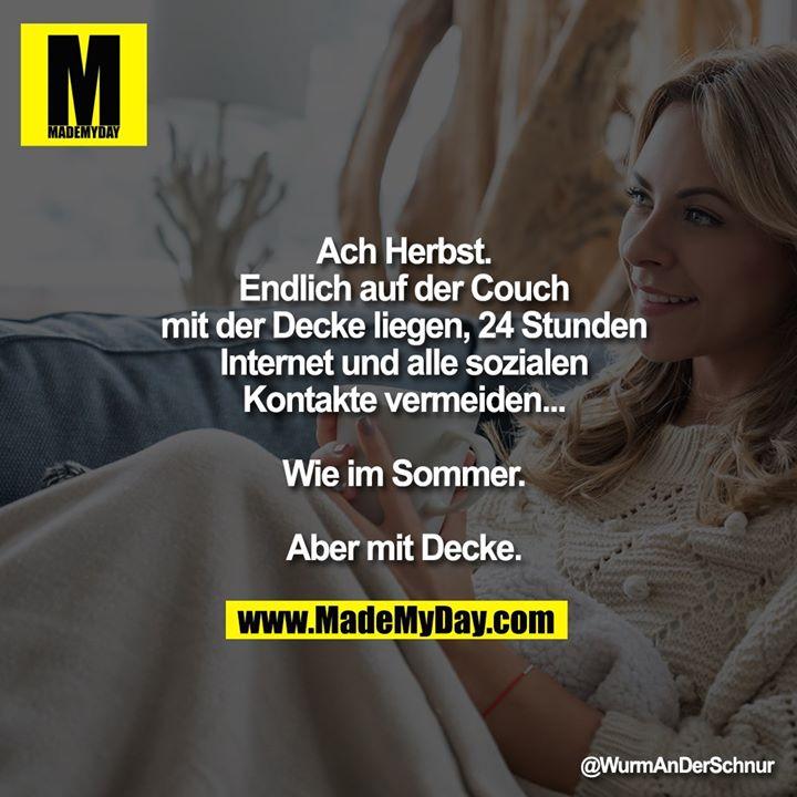 Ach Herbst.<br /> Endlich auf der Couch mit der Decke liegen, 24 Stunden Internet und alle sozialen Kontakte vermeiden...<br /> Wie im Sommer.<br /> Aber mit Decke.