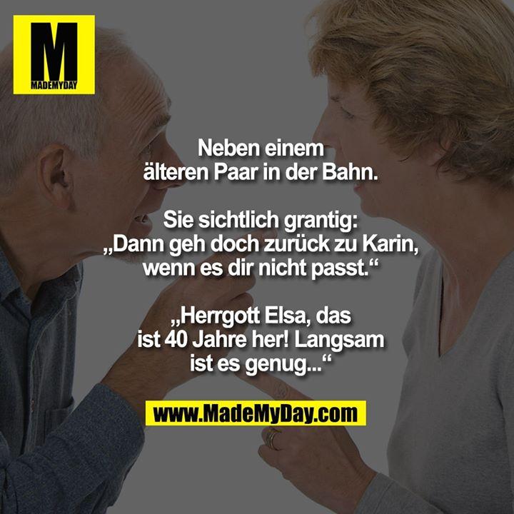 """Neben einem älteren Paar in der Bahn. Sie sichtlich grantig:<br /> """"Dann geh doch zurück zu Karin, wenn es dir nicht passt.""""<br /> """"Herrgott Elsa, das ist 40 Jahre her! Langsam ist es genug..."""""""