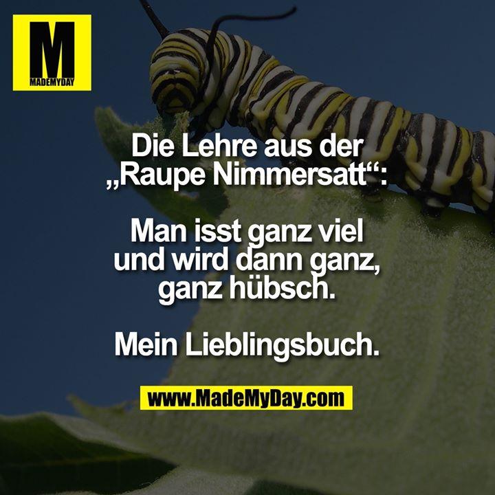 """Die Lehre aus der """"Raupe Nimmersatt"""":<br /> Man isst ganz viel und wird dann ganz, ganz hübsch. Mein Lieblingsbuch."""