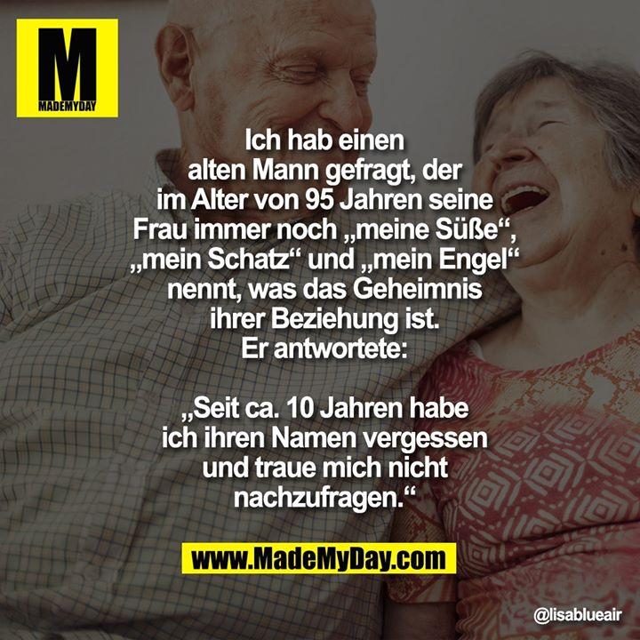 """Ich hab einen alten Mann gefragt,<br /> der im Alter von 95 Jahren seine<br /> Frau immer noch """"meine Süße"""",<br /> """"mein Schatz"""" und """"mein Engel""""<br /> nennt, was das Geheimnis ihrer<br /> Beziehung ist. Er antwortete:<br /> """"Seit ca. 10 Jahren habe ich<br /> ihren Namen vergessen und<br /> traue mich nicht nachzufragen."""""""