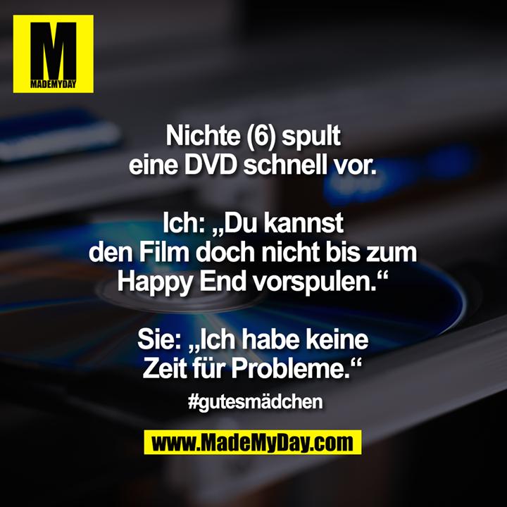"""Nichte (6) spult eine DVD schnell vor.<br /> <br /> Ich: """"Du kannst den Film doch nicht bis zum Happy End vorspulen.""""<br /> Sie: """"Ich habe keine Zeit für Probleme.""""<br /> <br /> #gutesmädchen"""
