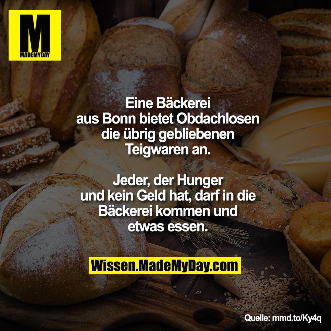 Eine Bäckerei aus Bonn bietet<br /> Obdachlosen die übrig gebliebenen<br /> Teigwaren an. Jeder, der Hunger<br /> und kein Geld hat, darf in die<br /> Bäckerei kommen und etwas essen.