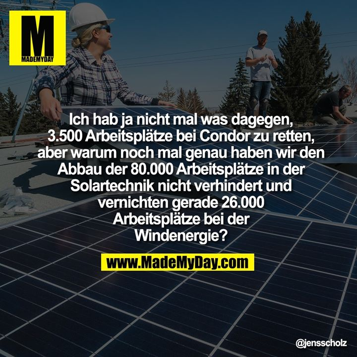 Ich hab ja nicht mal was dagegen, 3.500 Arbeitsplätze bei Condor zu retten, aber warum noch mal genau haben wir den Abbau der 80.000 Arbeitsplätze in der Solartechnik nicht verhindert und vernichten gerade 26.000 Arbeitsplätze bei der Windenergie?