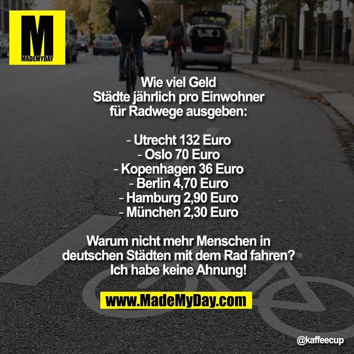 Wie viel Geld Städte jährlich pro Einwohner für Radwege ausgeben:<br /> <br /> ▸ Utrecht 132 Euro<br /> ▸ Oslo 70 Euro<br /> ▸ Kopenhagen 36 Euro<br /> ▸ Berlin 4,70 Euro<br /> ▸ Hamburg 2,90 Euro<br /> ▸ München 2,30 Euro<br /> <br /> Warum nicht mehr Menschen in deutschen Städten mit dem Rad fahren? Ich habe keine Ahnung!