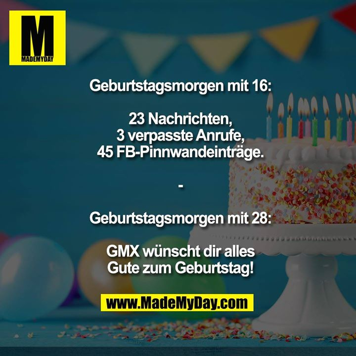 Geburtstagsmorgen mit 16:<br /> <br /> 23 Nachrichten,<br /> 3 verpasste Anrufe,<br /> 45 FB-Pinnwandeinträge.<br /> <br /> -<br /> <br /> Geburtstagsmorgen mit 28:<br /> <br /> GMX wünscht dir alles<br /> Gute zum Geburtstag!