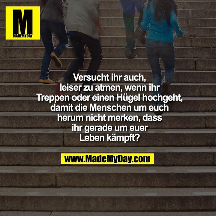 Versucht ihr auch, leiser zu atmen, wenn ihr Treppen oder einen Hügel hochgeht, damit die Menschen um euch herum nicht merken, dass ihr gerade um euer Leben kämpft?