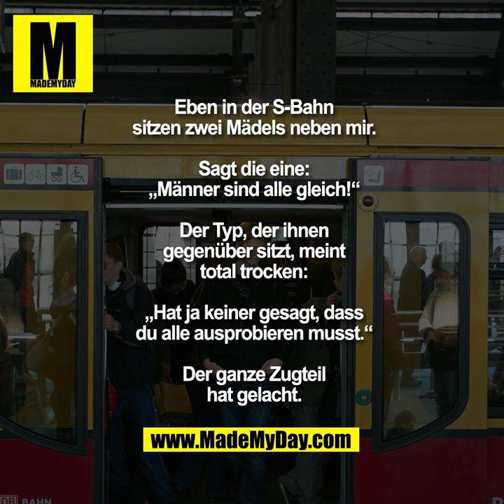 """Eben in der S-Bahn sitzen<br /> zwei Mädels neben mir.<br /> Sagt die eine:<br /> """"Männer sind alle gleich!""""<br /> Der Typ, der ihnen gegenüber<br /> sitzt, meint total trocken:<br /> """"Hat ja keiner gesagt, dass<br /> du alle ausprobieren musst.""""<br /> Der ganze Zugteil hat gelacht."""