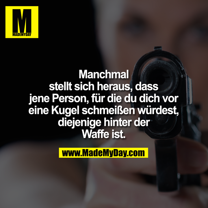 Manchmal stellt sich heraus, dass jene Person, für die du dich vor eine Kugel schmeißen würdest, diejenige hinter der Waffe ist.