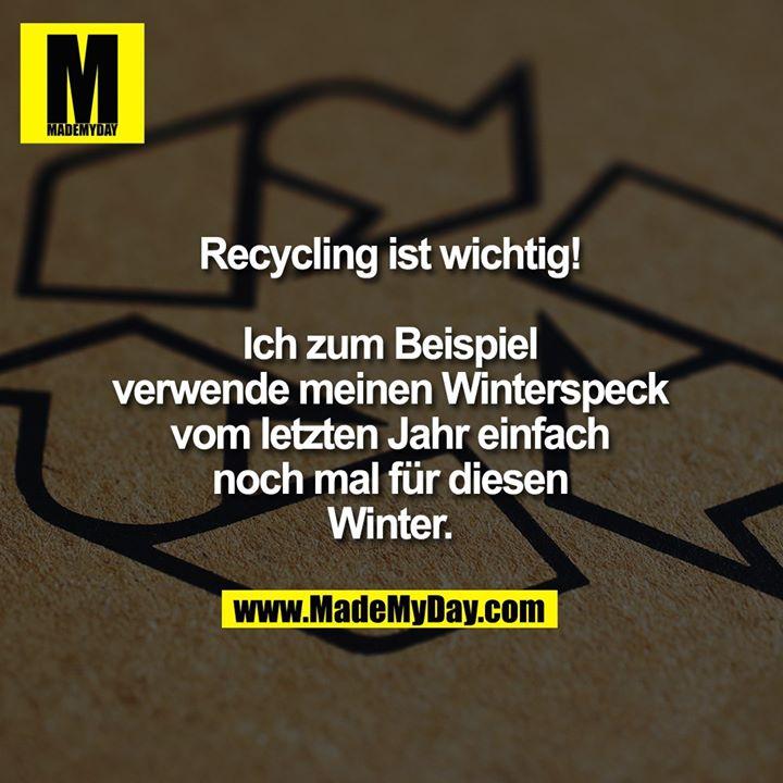 Recycling ist wichtig!<br /> <br /> Ich zum Beispiel<br /> verwende meinen<br /> Winterspeck vom<br /> letzten Jahr einfach<br /> noch mal für diesen Winter.