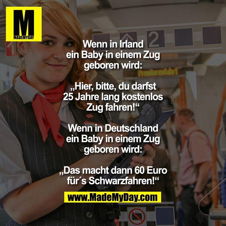 """Wenn in Irland ein Baby in einem Zug geboren wird: """"Hier, bitte, du darfst 25 Jahre lang kostenlos Zug fahren!""""<br /> Wenn in Deutschland ein Baby in einem Zug geboren wird:<br /> """"Das macht dann 60 Euro für´s Schwarzfahren!"""""""