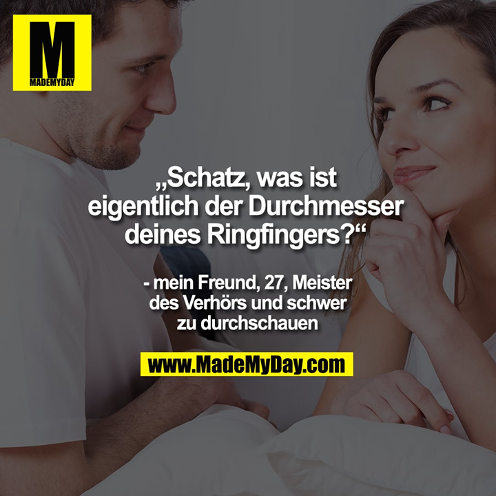 """""""Schatz, was ist eigentlich der Durchmesser deines Ringfingers?""""<br /> - mein Freund, 27, Meister des Verhörs und schwer zu durchschauen"""