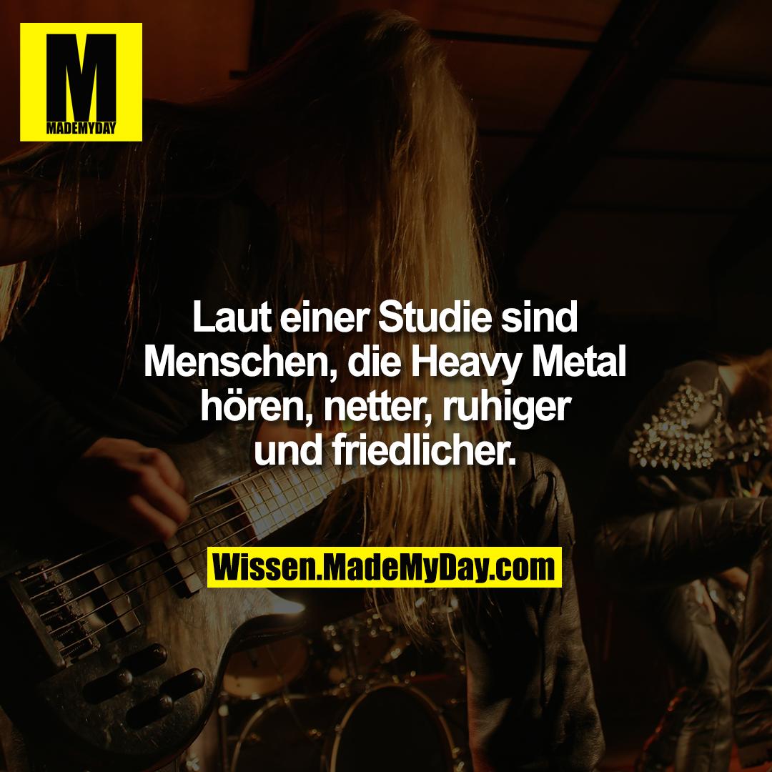 Laut einer Studie sind Menschen,<br /> die Heavy Metal hören, netter,<br /> ruhiger und friedlicher.