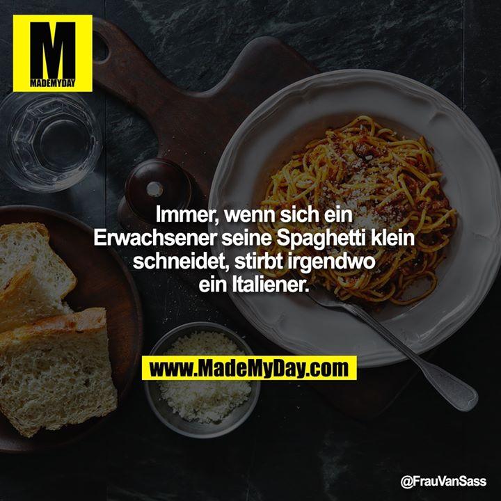 Immer, wenn sich ein Erwachsener seine Spaghetti klein schneidet, stirbt irgendwo ein Italiener.