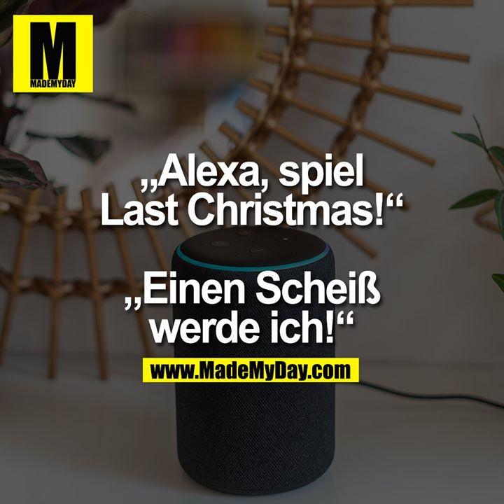 """""""Alexa, spiel<br /> Last Christmas!""""<br /> """"Einen Scheiß<br /> werde ich!"""""""