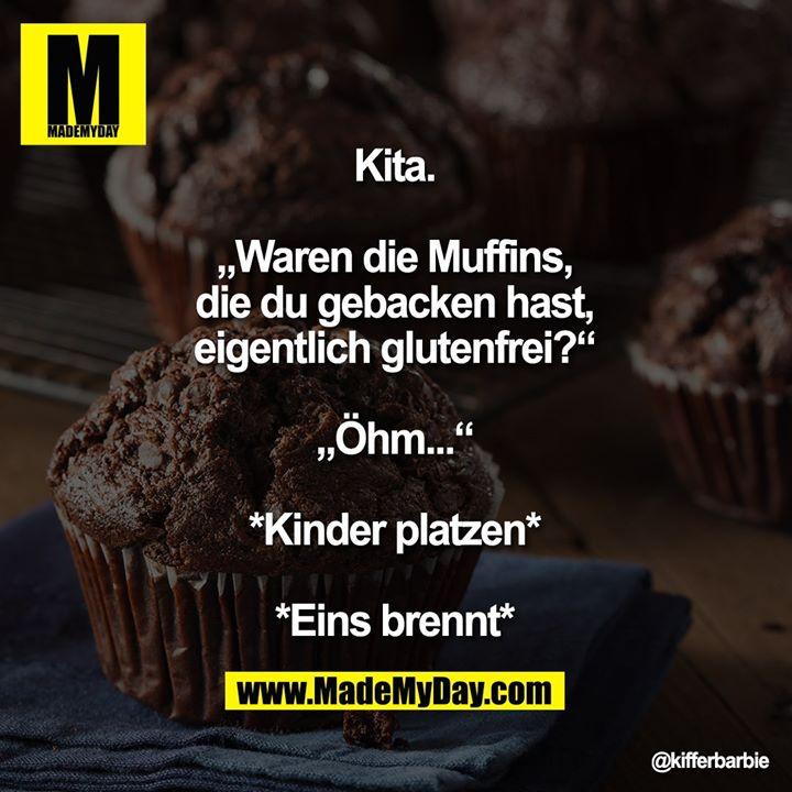 """Kita.<br /> """"Waren die Muffins, die du gebacken hast, eigentlich glutenfrei?""""<br /> """"Öhm...""""<br /> *Kinder platzen*<br /> *Eins brennt*"""