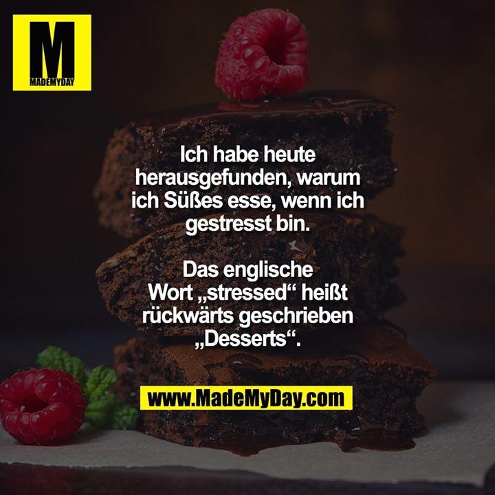 """Ich habe heute herausgefunden, warum ich Süßes esse, wenn ich gestresst bin.<br /> Das englische Wort """"stressed"""" heißt rückwärts geschrieben """"Desserts""""."""