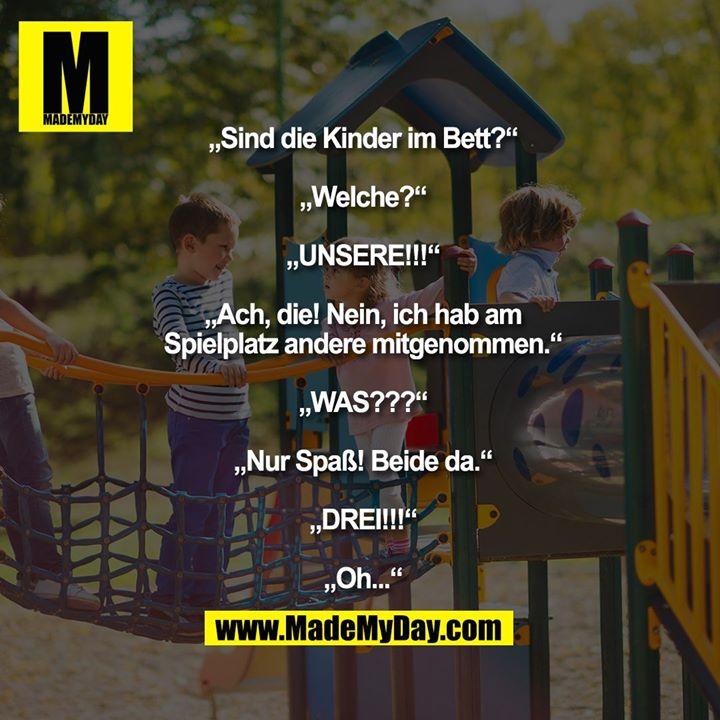 """""""Sind die Kinder im Bett?""""<br /> """"Welche?""""<br /> """"UNSERE!!!""""<br /> """"Ach, die! Nein, ich hab am Spielplatz andere mitgenommen.""""<br /> """"WAS???""""<br /> """"Nur Spaß! Beide da.""""<br /> """"DREI!!!""""<br /> """"Oh..."""""""