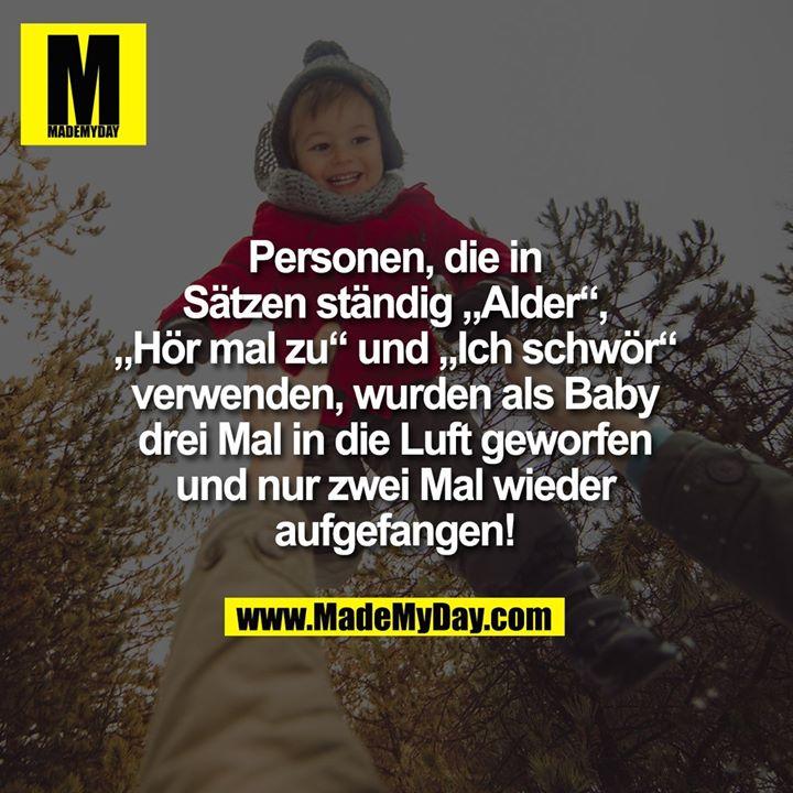 """Personen, die in Sätzen ständig """"Alder"""", """"Hör mal zu"""" und """"Ich schwör"""" verwenden, wurden als Baby drei Mal in die Luft geworfen und nur zwei Mal aufgefangen!"""