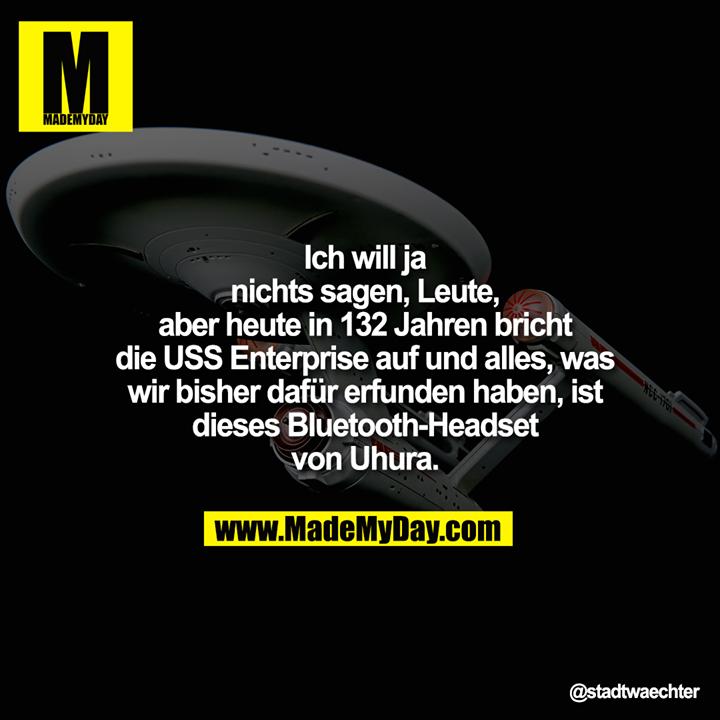 Ich will ja nichts sagen, Leute,<br /> aber heute in 132 Jahren<br /> bricht die USS Enterprise auf<br /> und alles, was wir bisher<br /> dafür erfunden haben, ist<br /> dieses Bluetooth-Headset<br /> von Uhura.