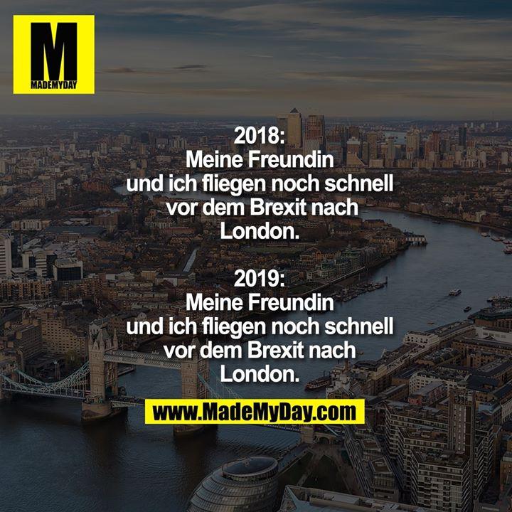 2018: Meine Freundin und ich fliegen noch schnell vor dem Brexit nach London.<br /> <br /> 2019: Meine Freundin und ich fliegen noch schnell vor dem Brexit nach London.