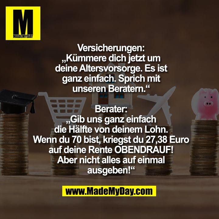 """Versicherungen:<br /> """"Kümmere dich jetzt um deine Altersvorsorge. Es ist ganz einfach. Sprich mir unseren Beratern.""""<br /> <br /> Berater:<br /> """"Gib uns ganz einfach die Hälfte von deinem Lohn. Wenn du 70 bist, kriegst du 27,38 Euro auf deine Rente OBENDRAUF! Aber nicht alles auf einmal ausgeben!"""""""