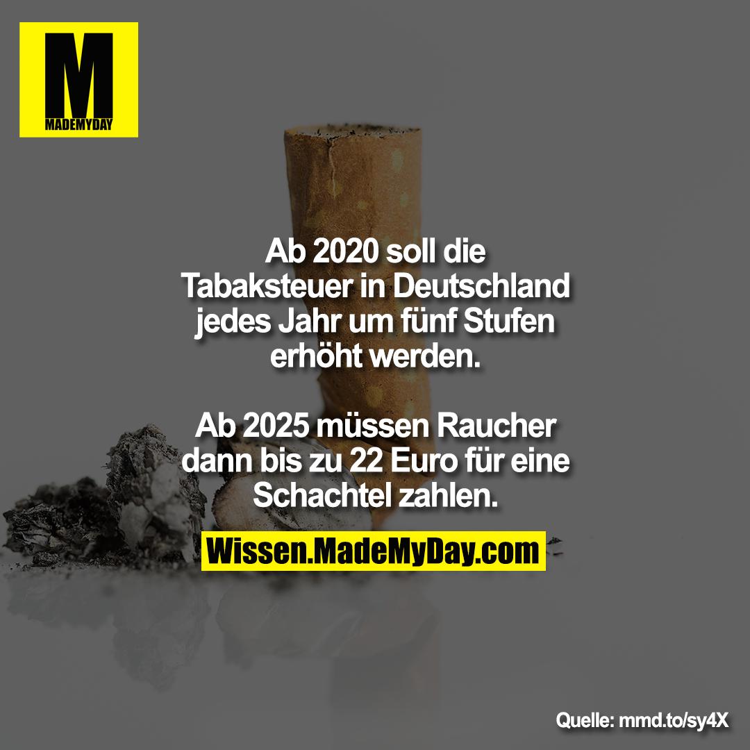 Ab 2020 soll die Tabaksteuer in<br /> Deutschland jedes Jahr um fünf<br /> Stufen erhöht werden. Ab 2025<br /> müssen Raucher dann bis zu 22<br /> Euro für eine Schachtel zahlen.