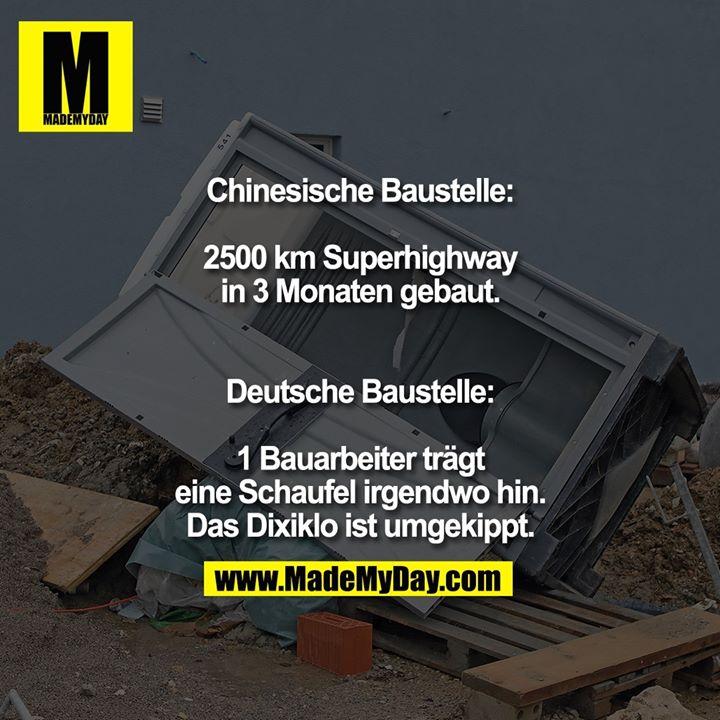 Chinesische Baustelle:<br /> 2500 km Superhighway<br /> in 3 Monaten gebaut.<br /> <br /> Deutsche Baustelle:<br /> 1 Bauarbeiter trägt eine<br /> Schaufel irgendwo hin.<br /> Das Dixiklo ist umgekippt.