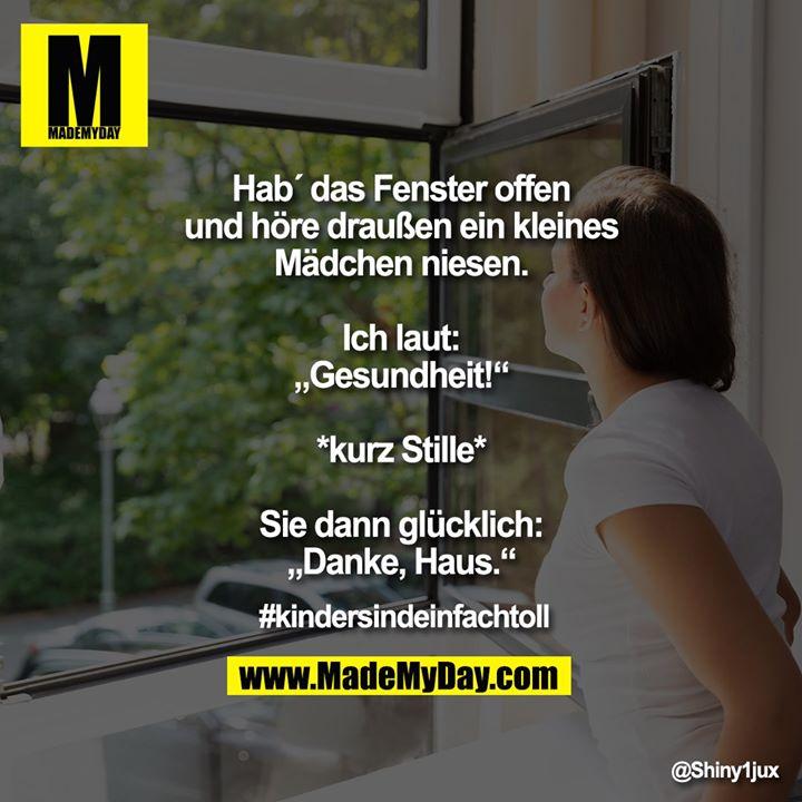 """Hab´ das Fenster offen und höre draußen ein kleines Mädchen niesen.<br /> Ich laut: """"Gesundheit!""""<br /> *kurz Stille*<br /> Sie dann glücklich: """"Danke, Haus.""""<br /> <br /> #kindersindeinfachtoll"""