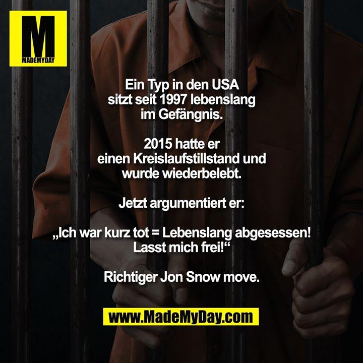 """Ein Typ in den USA sitzt seit 1997 lebenslang im Gefängnis.<br /> 2015 hatte er einen Kreislaufstillstand und wurde wiederbelebt.<br /> Jetzt argumentiert er: """"Ich war kurz tot = Lebenslang abgesessen! Lasst mich frei!""""<br /> <br /> Richtiger Jon Snow move."""